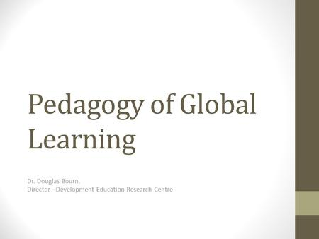 Pedagogy of Global Learning Dr. Douglas Bourn, Director –Development Education Research Centre.