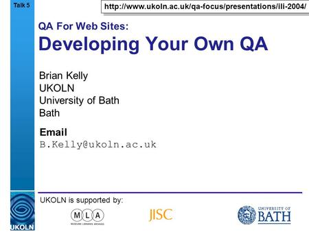 A centre of expertise in digital information managementwww.ukoln.ac.uk QA For Web Sites: Developing Your Own QA Brian Kelly UKOLN University of Bath Bath.
