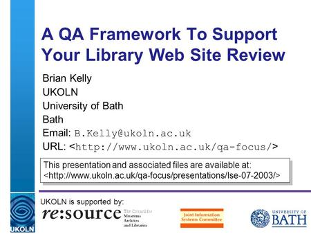 A centre of expertise in digital information management A QA Framework To Support Your Library Web Site Review Brian Kelly UKOLN University of Bath Bath.