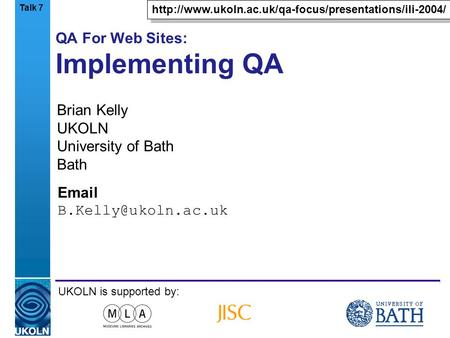 A centre of expertise in digital information managementwww.ukoln.ac.uk QA For Web Sites: Implementing QA Brian Kelly UKOLN University of Bath Bath Email.