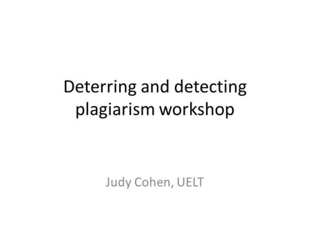 Deterring and detecting plagiarism workshop Judy Cohen, UELT.
