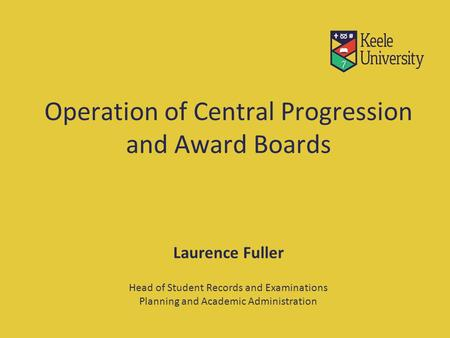 Operation of Central Progression and Award Boards Laurence Fuller Head of Student Records and Examinations Planning and Academic Administration.