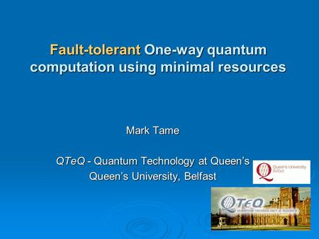 Mark Tame QTeQ - Quantum Technology at Queen's Queen's University, Belfast Fault-tolerant One-way quantum computation using minimal resources.