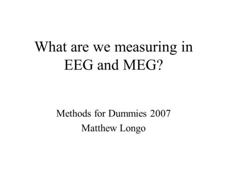 What are we measuring in EEG and MEG? Methods for Dummies 2007 Matthew Longo.