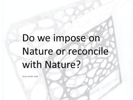 Do we impose on Nature or reconcile with Nature? Tanya de Paor 2010.