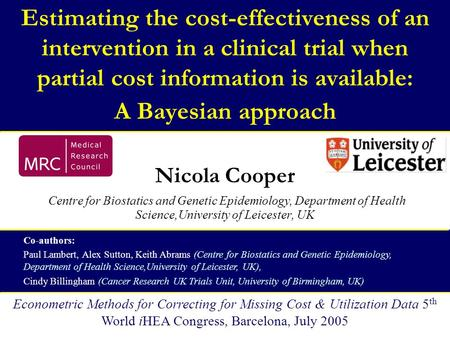 Estimating the cost-effectiveness of an intervention in a clinical trial when partial cost information is available: A Bayesian approach Nicola Cooper.