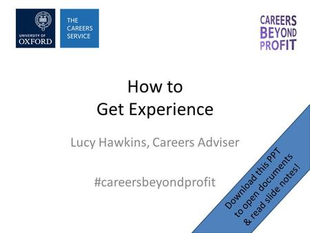 How to Get Experience Lucy Hawkins, Careers Adviser #careersbeyondprofit Download this PPT to open documents & read slide notes!