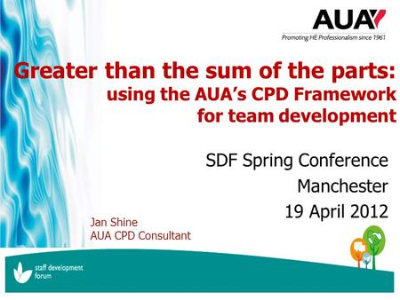 Www.aua.ac.uk inspiring professional higher education Greater than the sum of the parts: using the AUA's CPD Framework for team development SDF Spring.