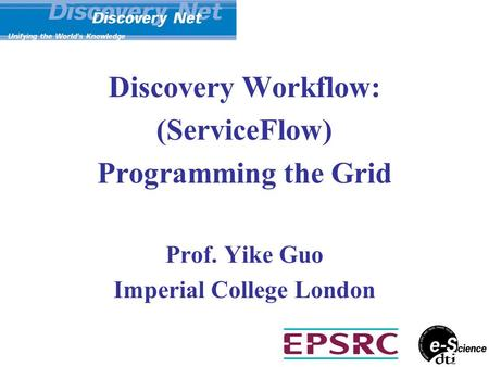 Discovery Workflow: (ServiceFlow) Programming the Grid Prof. Yike Guo Imperial College London.