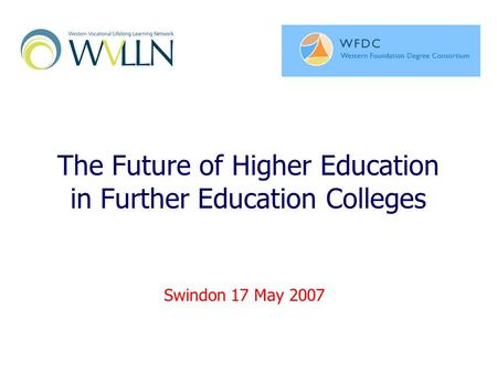 The Future of Higher Education in Further Education Colleges Swindon 17 May 2007.