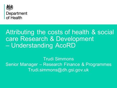 1 Attributing the costs of health & social care Research & Development – Understanding AcoRD Trudi Simmons Senior Manager – Research Finance & Programmes.