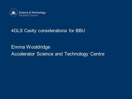 4GLS Cavity considerations for BBU Emma Wooldridge Accelerator Science and Technology Centre.