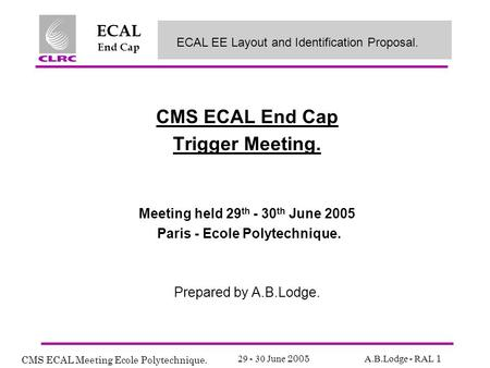 CMS ECAL Meeting Ecole Polytechnique. 29 - 30 June 2005 A.B.Lodge - RAL 1 ECAL End Cap CMS ECAL End Cap Trigger Meeting. Meeting held 29 th - 30 th June.