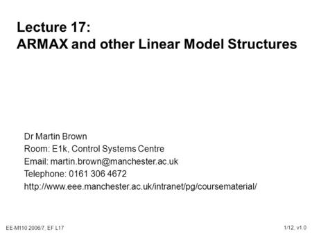 EE-M110 2006/7, EF L17 1/12, v1.0 Lecture 17: ARMAX and other Linear Model Structures Dr Martin Brown Room: E1k, Control Systems Centre