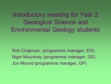 Introductory meeting for Year 2 Geological Science and Environmental Geology students Rob Chapman, (programme manager, EG) Nigel Mountney (programme manager,