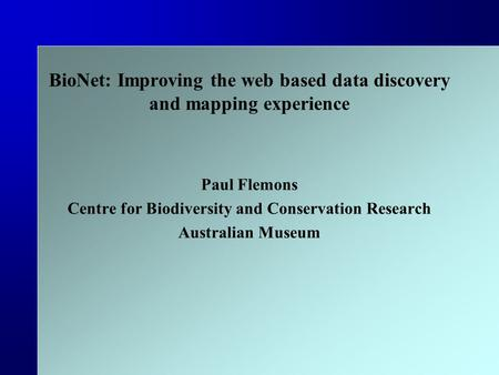 BioNet: Improving the web based data discovery and mapping experience Paul Flemons Centre for Biodiversity and Conservation Research Australian Museum.