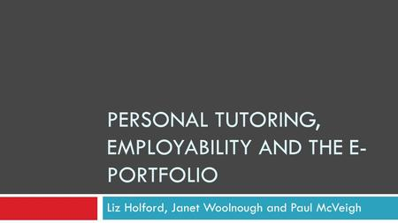 PERSONAL TUTORING, EMPLOYABILITY AND THE E- PORTFOLIO Liz Holford, Janet Woolnough and Paul McVeigh.