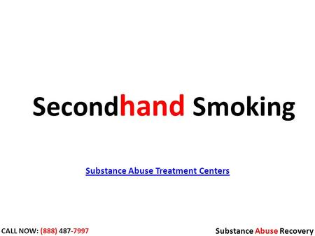 Substance Abuse Treatment Centers Substance Abuse Recovery CALL NOW: (888) 487-7997 Second hand Smoking.