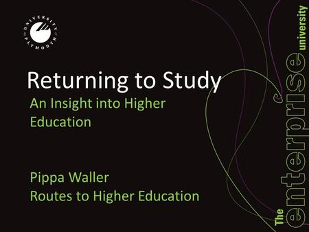 Returning to Study An Insight into Higher Education Pippa Waller Routes to Higher Education.