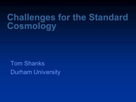 Challenges for the Standard Cosmology Tom Shanks Durham University.