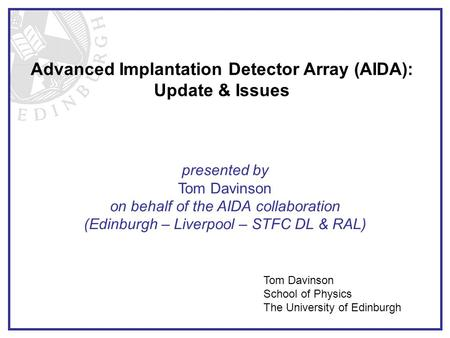 Advanced Implantation Detector Array (AIDA): Update & Issues Tom Davinson School of Physics The University of Edinburgh presented by Tom Davinson on behalf.