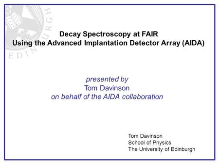 Decay Spectroscopy at FAIR Using the Advanced Implantation Detector Array (AIDA) presented by Tom Davinson on behalf of the AIDA collaboration Tom Davinson.