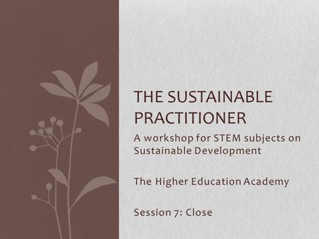 A workshop for STEM subjects on Sustainable Development The Higher Education Academy Session 7: Close THE SUSTAINABLE PRACTITIONER.