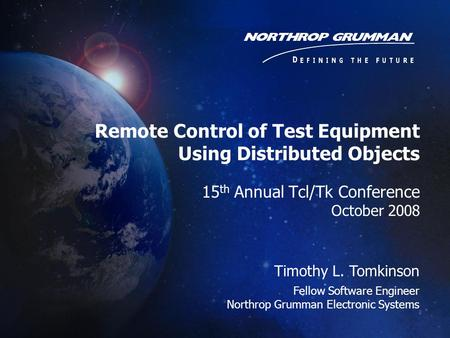 15 th Annual Tcl/Tk Conference October 2008 Timothy L. Tomkinson Fellow Software Engineer Northrop Grumman Electronic Systems Remote Control of Test Equipment.