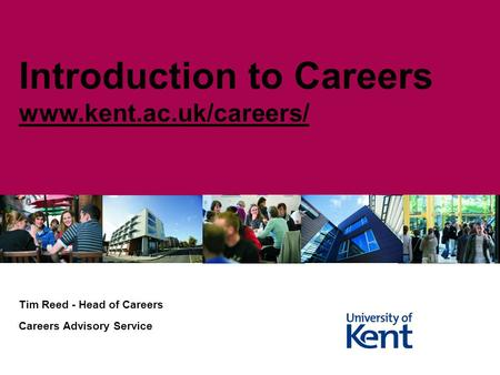 Tim Reed - Head of Careers Careers Advisory Service Introduction to Careers www.kent.ac.uk/careers/