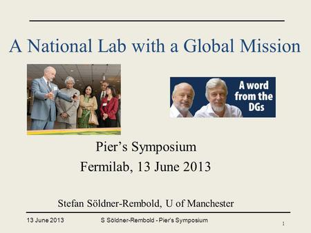 A National Lab with a Global Mission Pier's Symposium Fermilab, 13 June 2013 Stefan Söldner-Rembold, U of Manchester 13 June 2013S Söldner-Rembold - Pier's.
