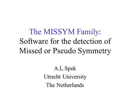 The MISSYM Family: Software for the detection of Missed or Pseudo Symmetry A.L.Spek Utrecht University The Netherlands.