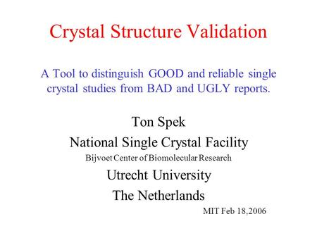 Crystal Structure Validation A Tool to distinguish GOOD and reliable single crystal studies from BAD and UGLY reports. Ton Spek National Single Crystal.
