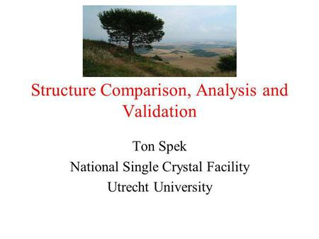 Structure Comparison, Analysis and Validation Ton Spek National Single Crystal Facility Utrecht University.