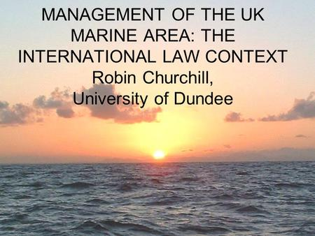 MANAGEMENT OF THE UK MARINE AREA: THE INTERNATIONAL LAW CONTEXT Robin Churchill, University of Dundee.