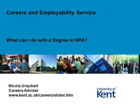 What can I do with a Degree in HPA? Careers and Employability Service Nicola Urquhart Careers Adviser www.kent.ac.uk/careers/slides.htm.