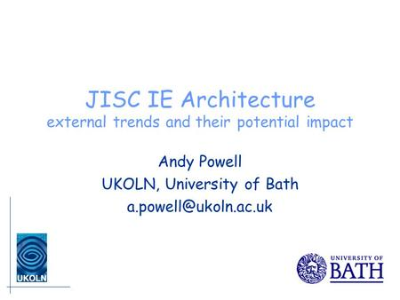 JISC IE Architecture external trends and their potential impact Andy Powell UKOLN, University of Bath