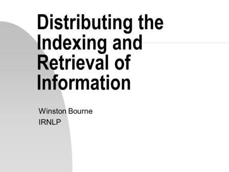Distributing the Indexing and Retrieval of Information Winston Bourne IRNLP.