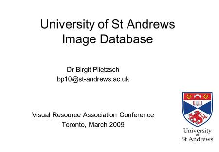 University of St Andrews Image Database Dr Birgit Plietzsch Visual Resource Association Conference Toronto, March 2009.