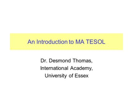 An Introduction to MA TESOL Dr. Desmond Thomas, International Academy, University of Essex.