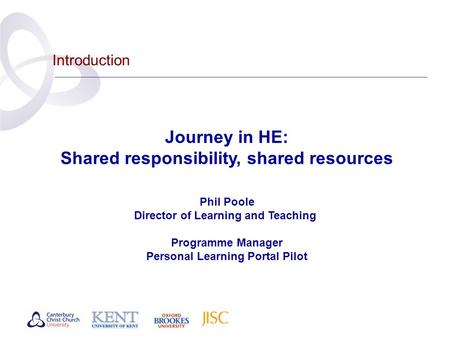 Introduction Journey in HE: Shared responsibility, shared resources Phil Poole Director of Learning and Teaching Programme Manager Personal Learning Portal.