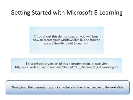 Getting Started with Microsoft E-Learning Throughout the presentation, click anywhere on the slide to move to the next slide.