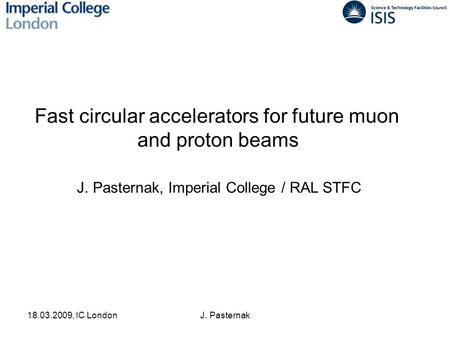 18.03.2009, IC LondonJ. Pasternak Fast circular accelerators for future muon and proton beams J. Pasternak, Imperial College / RAL STFC.