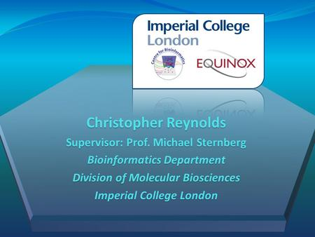 Christopher Reynolds Supervisor: Prof. Michael Sternberg Bioinformatics Department Division of Molecular Biosciences Imperial College London.