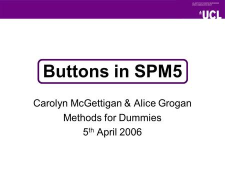 Buttons in SPM5 Carolyn McGettigan & Alice Grogan Methods for Dummies 5 th April 2006.