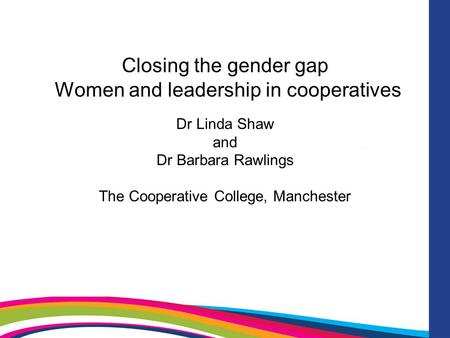Closing the gender gap Women and leadership in cooperatives Dr Linda Shaw and Dr Barbara Rawlings The Cooperative College, Manchester.