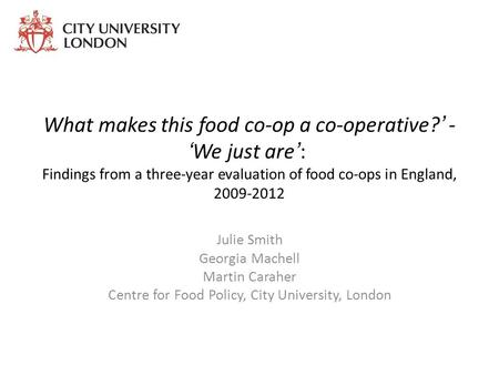 What makes this food co-op a co-operative?' - 'We just are': Findings from a three-year evaluation of food co-ops in England, 2009-2012 Julie Smith Georgia.