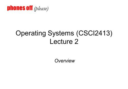 Operating Systems (CSCI2413) Lecture 2 Overview phones off (please)