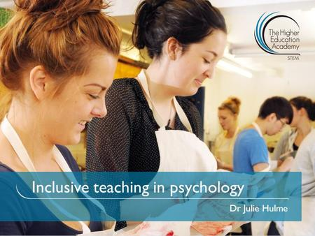 Inclusive teaching in psychology Dr Julie Hulme. To introduce you to your students – diversity of psychology students; To reflect on how your teaching.