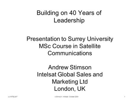 (c) INTELSATA.Stimson - Intelsat - October 20041 Building on 40 Years of Leadership Presentation to Surrey University MSc Course in Satellite Communications.