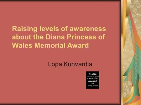 Raising levels of awareness about the Diana Princess of Wales Memorial Award Lopa Kunvardia.